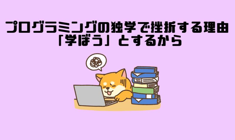 1.プログラミングの独学で挫折する理由は「学ぼう」とするから